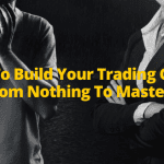 How To Build Your Trading Career From Nothing To Mastery
