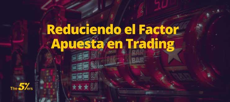 Reduciendo el Factor Apuesta en Trading