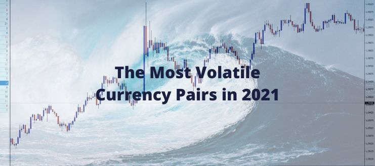 The Most Volatile Currency Pairs in 2021 and The Best to Trade