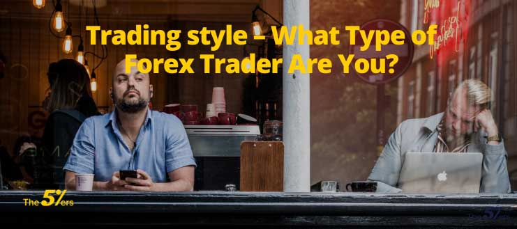 Trading style – What Type of Forex Trader Are You?